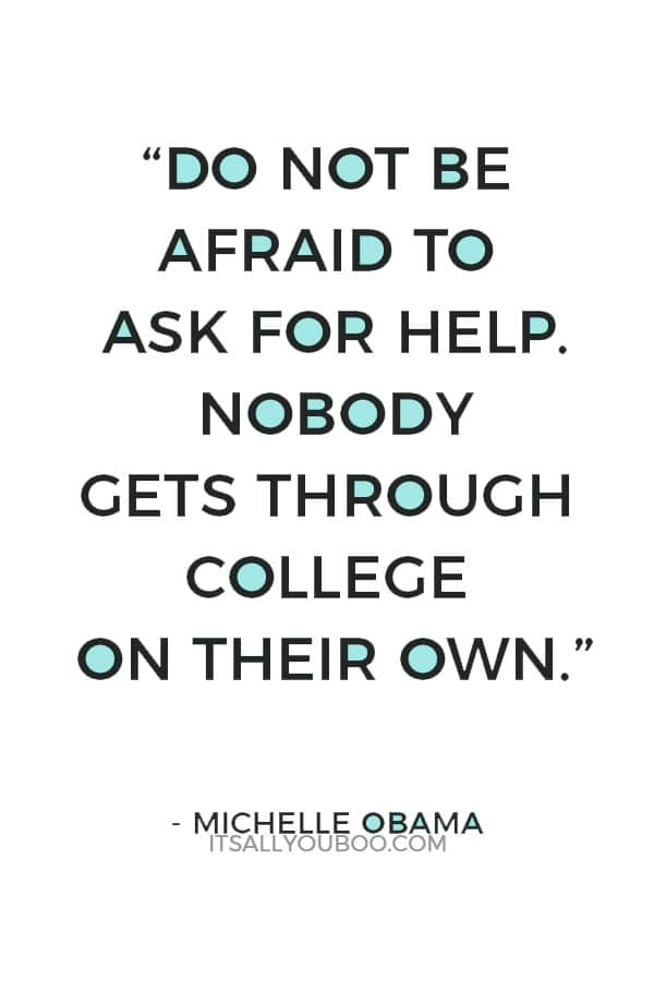 """Do not be afraid to ask for help. Nobody gets through college on their own."" ― Michelle Obama"