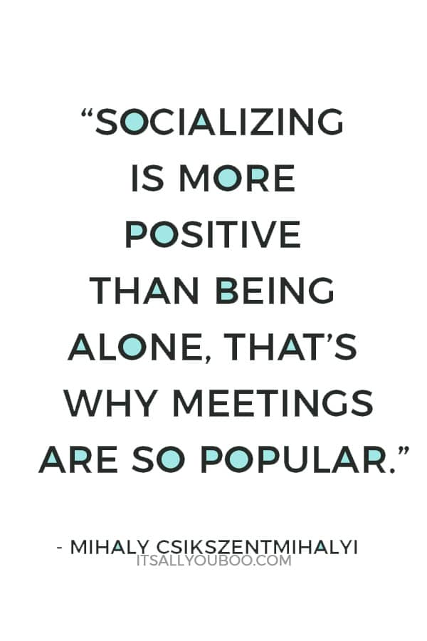 """Socializing is more positive than being alone, that's why meetings are so popular. People don't like being alone. That would be, however, an important skill to learn..."" ― Mihaly Csikszentmihalyi"