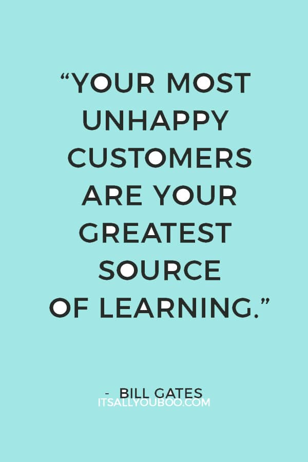 """Your most unhappy customers are your greatest source of learning."" — Bill Gates"