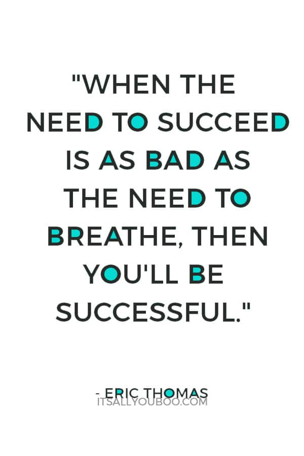 """When the need to succeed is as bad as the need to breathe, then you'll be successful."" — Eric Thomas"