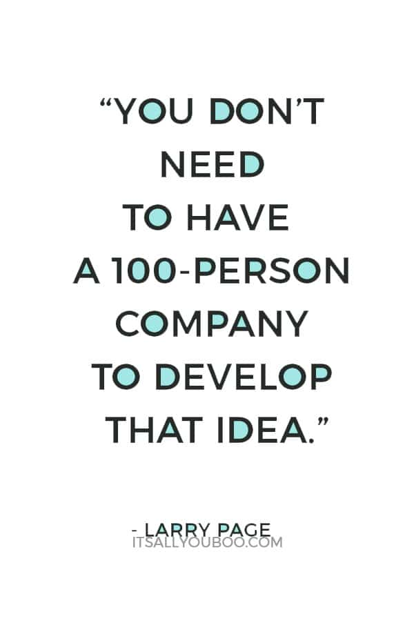 """You don't need to have a 100-person company to develop that idea."" — Larry Page"