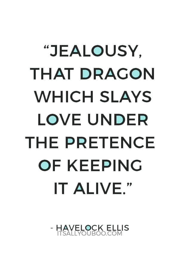 """Jealousy, that dragon which slays love under the pretence of keeping it alive."" – Havelock Ellis"