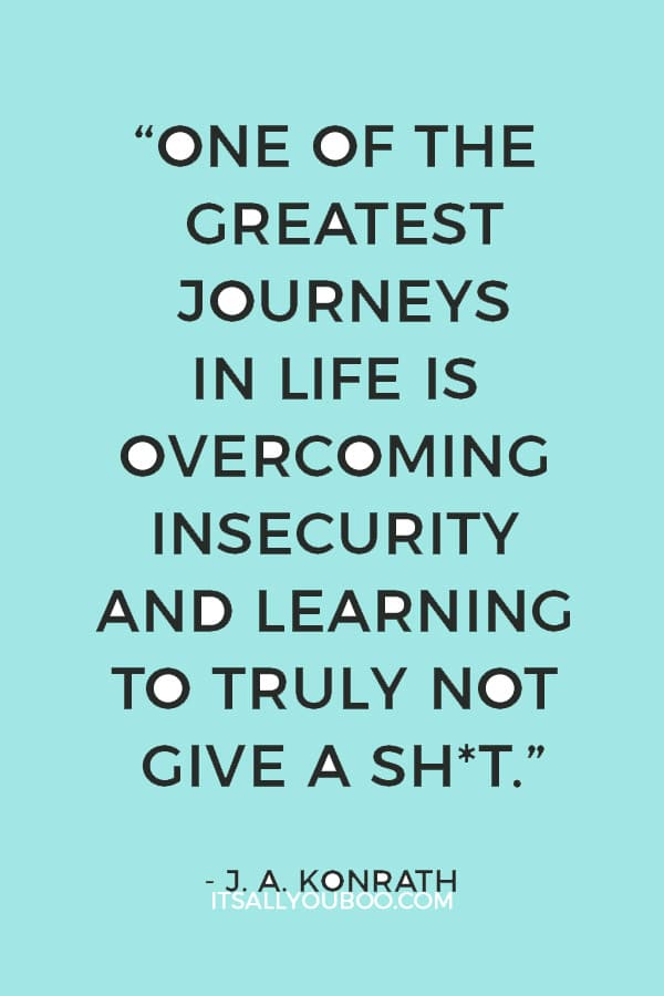 """One of the greatest journeys in life is overcoming insecurity and learning to truly not give a shit."" ― J. A. Konrath"