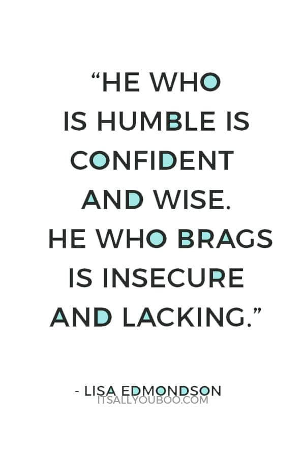 """He who is humble is confident and wise. He who brags is insecure and lacking."" – Lisa Edmondson"