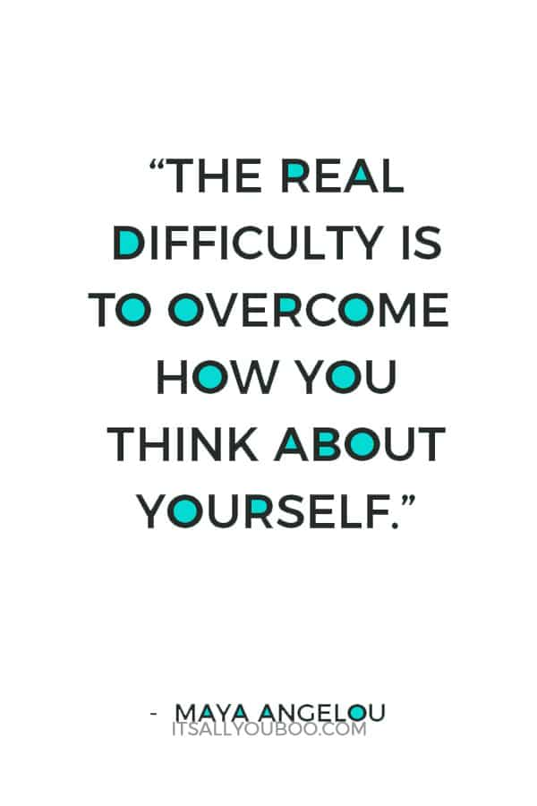 """The real difficulty is to overcome how you think about yourself."" – Maya Angelou"