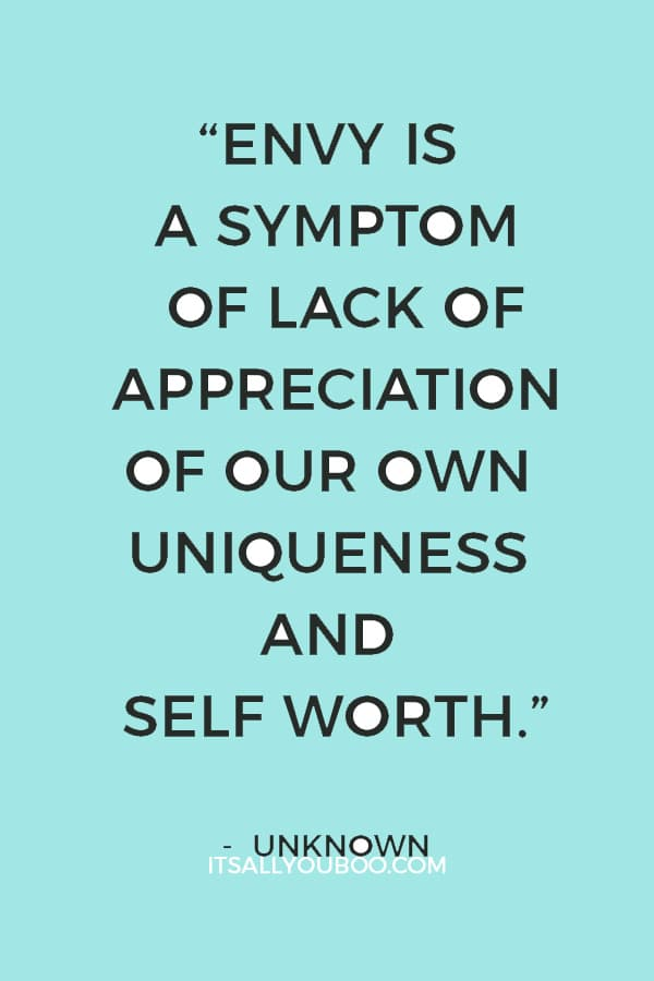 """Envy is a symptom of lack of appreciation of our own uniqueness and self worth. Each of us has something to give that no one else has."" – Unknown"
