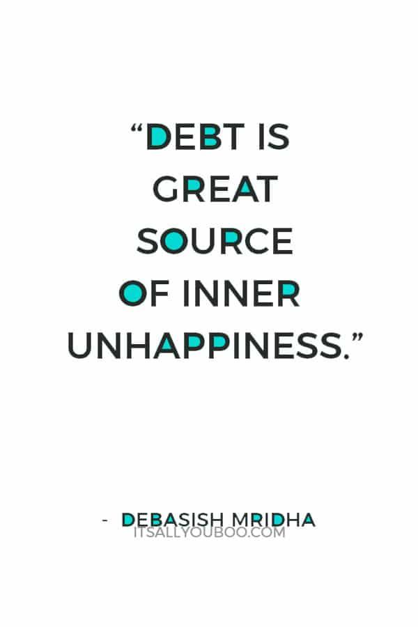 """Debt is great source of inner unhappiness."" ― Debasish Mridha"