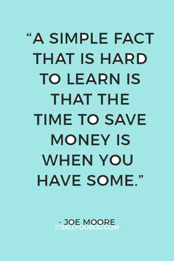 """""""A simple fact that is hard to learn is that the time to save money is when you have some."""" — Joe Moore"""