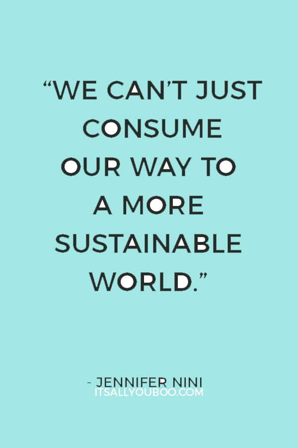 """""""We can't just consume our way to a more sustainable world."""" — Jennifer Nini"""