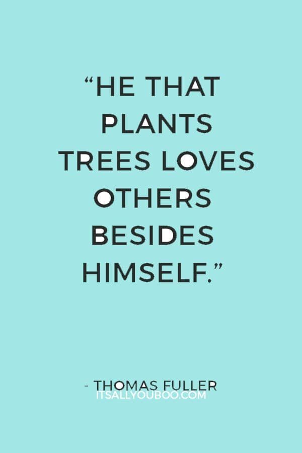 """""""He that plants trees loves others besides himself."""" — Thomas Fuller"""