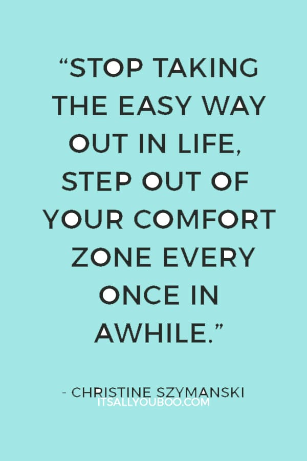 """Stop taking the easy way out in life, step out of your comfort zone every once in awhile"" ― Christine Szymanski"