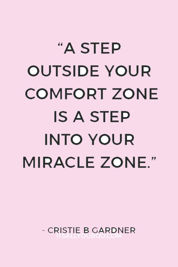 """A step outside your comfort zone is a step into your miracle zone."" ― Cristie B Gardner"