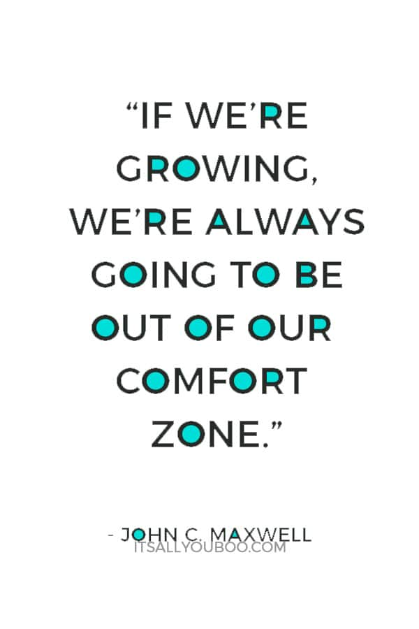 """If we're growing, we're always going to be out of our comfort zone."" — John C. Maxwell"