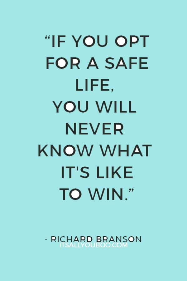 """If you opt for a safe life, you will never know what it's like to win."" ― Richard Branson"
