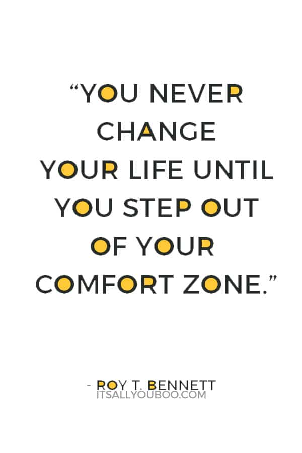 """You never change your life until you step out of your comfort zone; change begins at the end of your comfort zone."" ― Roy T. Bennett"