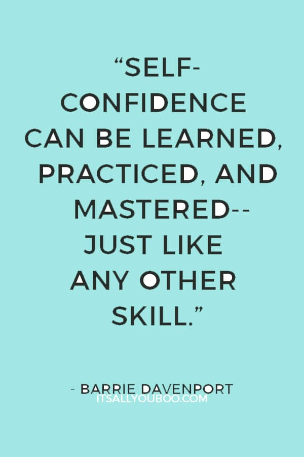 """""""Self-confidence can be learned, practiced, and mastered--just like any other skill. Once you master it, everything in your life will change for the better."""" ― Barrie Davenport"""