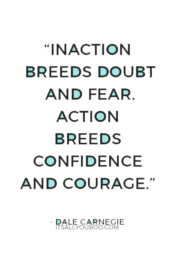"""""""Inaction breeds doubt and fear. Action breeds confidence and courage. If you want to conquer fear, do not sit home and think about it. Go out and get busy."""" ― Dale Carnegie"""