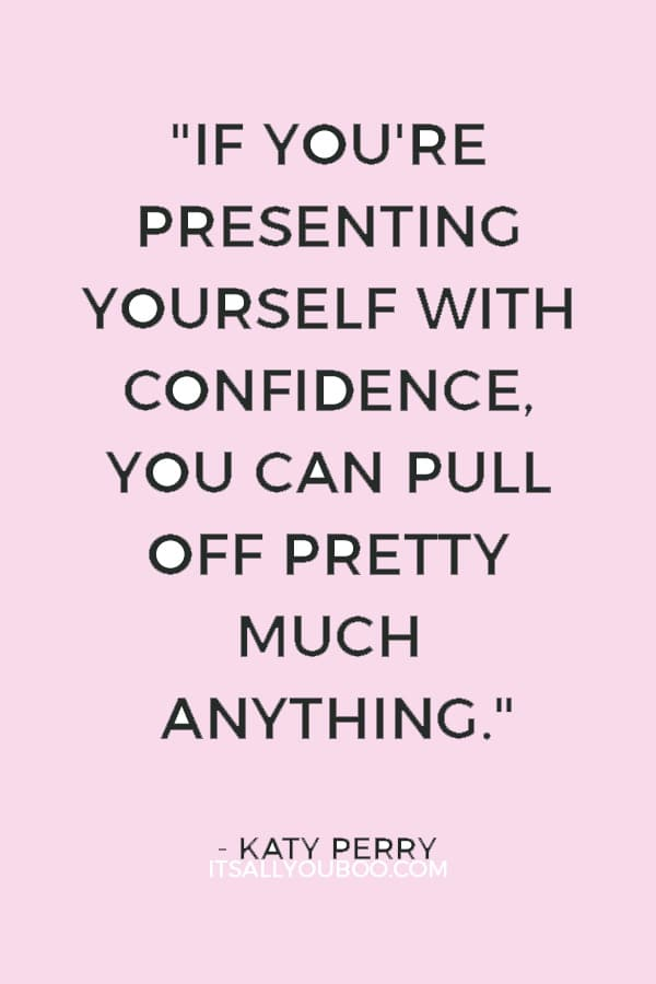 """""""If you're presenting yourself with confidence, you can pull off pretty much anything."""" ― Katy Perry"""