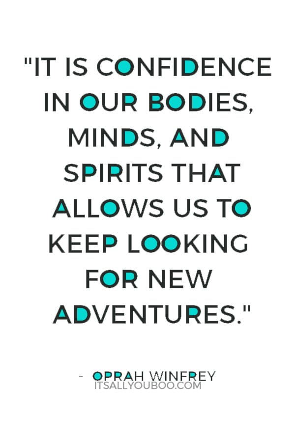 """""""It is confidence in our bodies, minds, and spirits that allows us to keep looking for new adventures."""" ― Oprah Winfrey"""