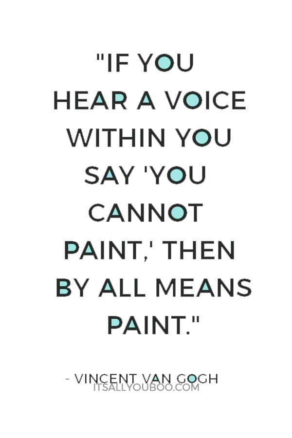 """""""If you hear a voice within you say 'you cannot paint,' then by all means paint, and that voice will be silenced."""" ― Vincent Van Gogh"""