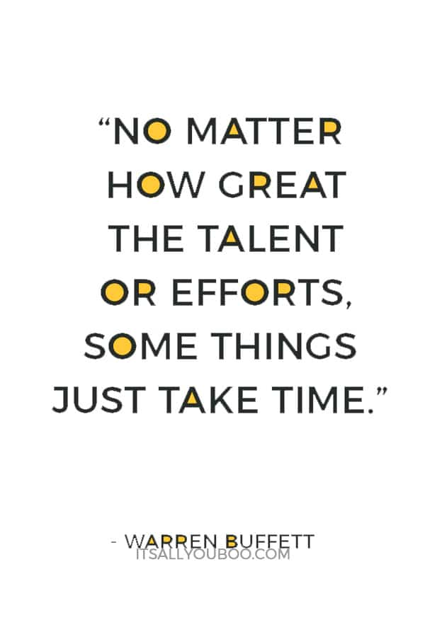 """""""No matter how great the talent or efforts, some things just take time."""" – Warren Buffett"""