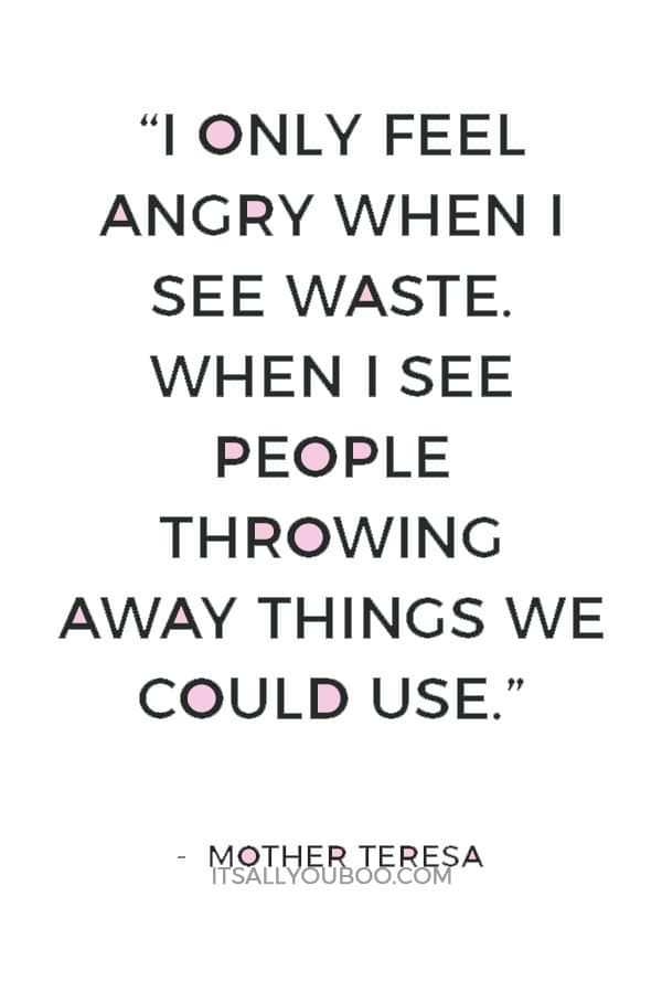 """""""I only feel angry when I see waste. When I see people throwing away things we could use."""" — Mother Teresa"""