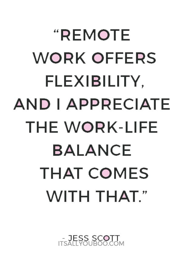 """""""Remote work offers flexibility, and I appreciate the work-life balance that comes with that."""" — Jess Scott"""