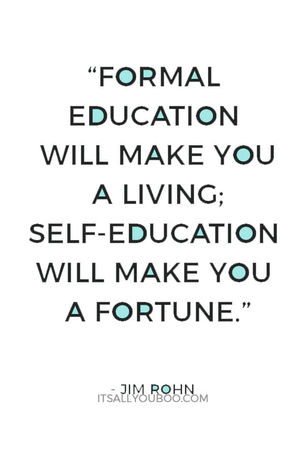 """""""Formal education will make you a living; self-education will make you a fortune."""" — Jim Rohn"""