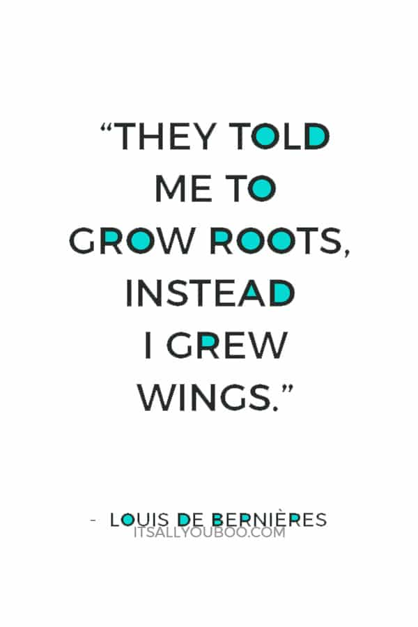 """""""They told me to grow roots, instead I grew wings."""" — Louis de Bernières"""