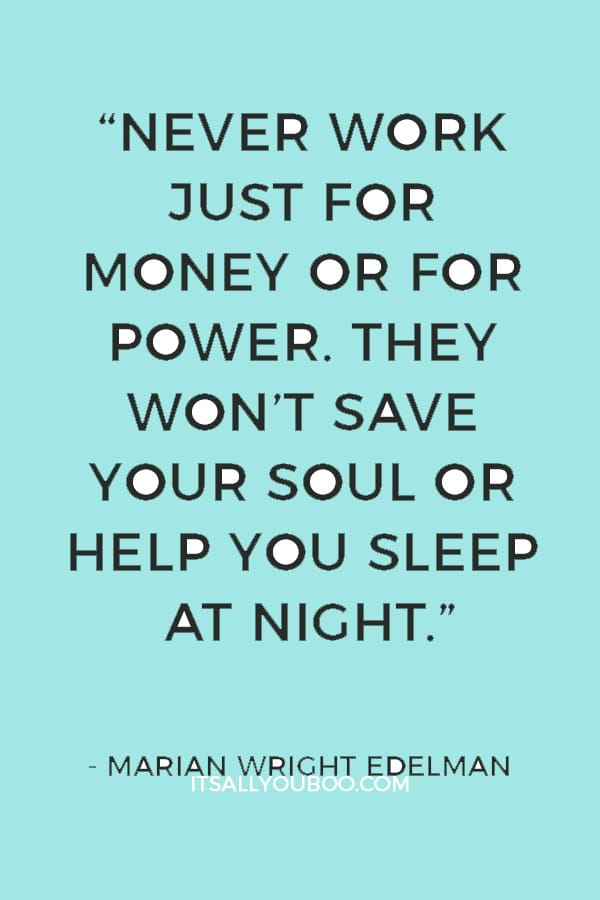 """""""Never work just for money or for power. They won't save your soul or help you sleep at night."""" — Marian Wright Edelman"""
