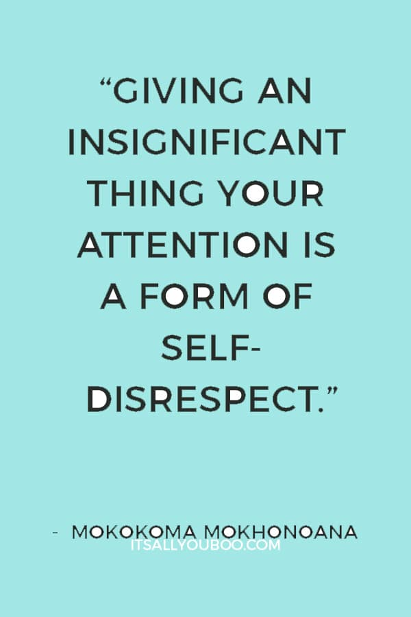 """""""Giving an insignificant thing your attention is a form of self-disrespect."""" ― Mokokoma Mokhonoana"""