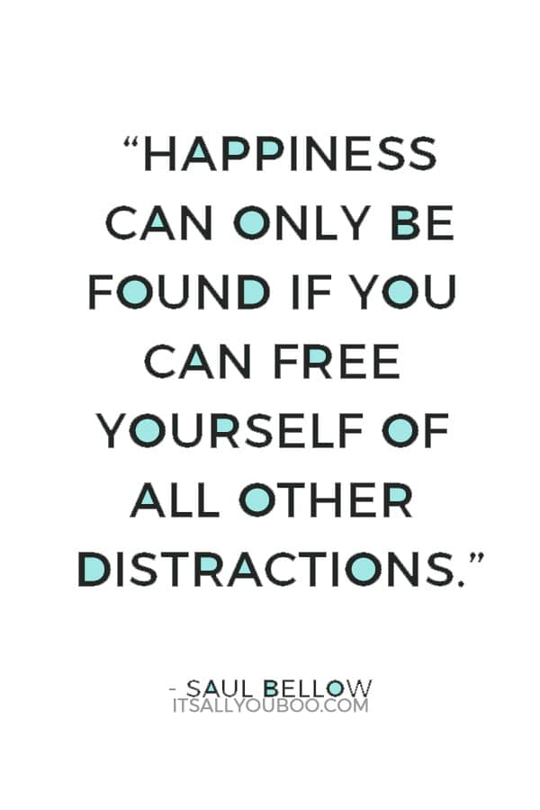 """""""Happiness can only be found if you can free yourself of all other distractions."""" — Saul Bellow"""