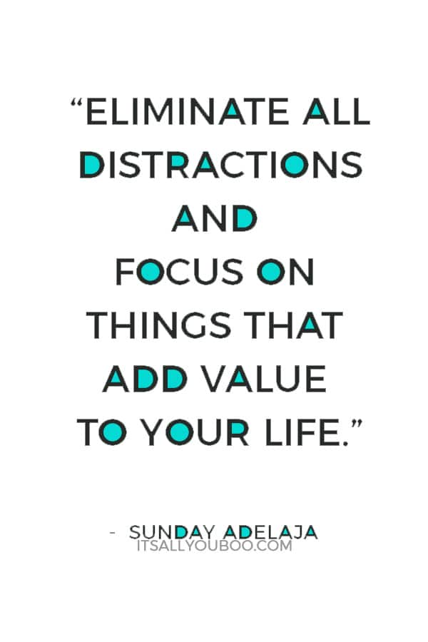 """""""Eliminate all distractions and focus on things that add value to your life."""" ― Sunday Adelaja"""