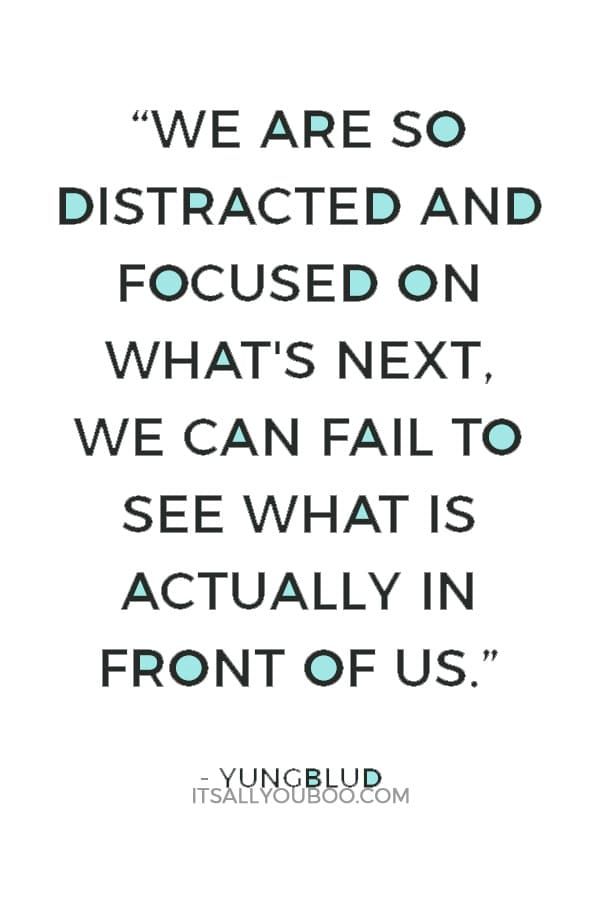 """""""We are so distracted and focused on what's next, we can fail to see what is actually in front of us."""" ― Yungblud"""