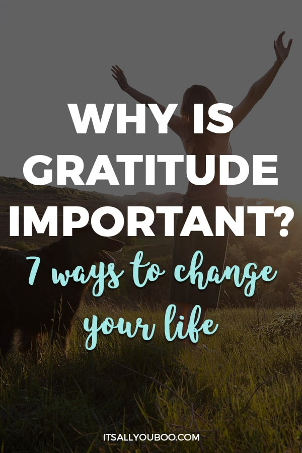 Why is Gratitude Important? 7 Ways to Change Your Life
