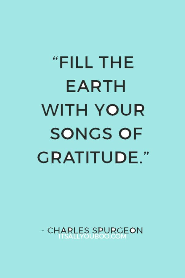 """""""Fill the earth with your songs of gratitude."""" — Charles Spurgeon"""