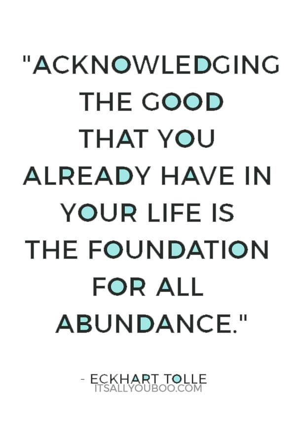 """""""Acknowledging the good that you already have in your life is the foundation for all abundance."""" — Eckhart Tolle"""