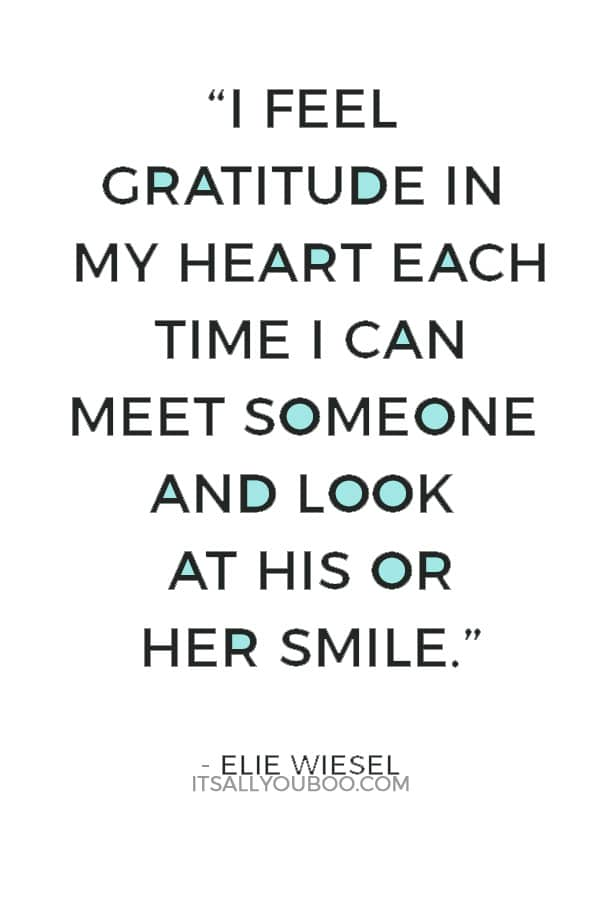 """""""For me, every hour is grace. And I feel gratitude in my heart each time I can meet someone and look at his or her smile."""" — Elie Wiesel"""