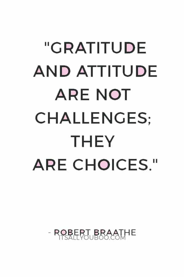 """""""Gratitude and attitude are not challenges; they are choices."""" — Robert Braathe"""