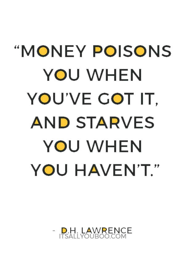 """Money poisons you when you've got it, and starves you when you haven't."" — D.H. Lawrence"