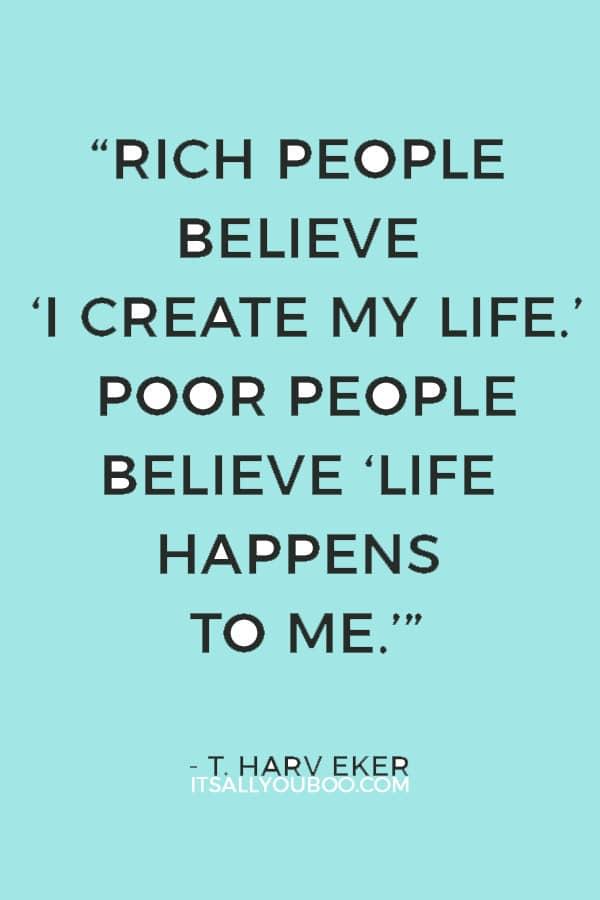"""""""Rich people believe 'I create my life.' Poor people believe 'Life happens to me.'"""" — T. Harv Eker"""