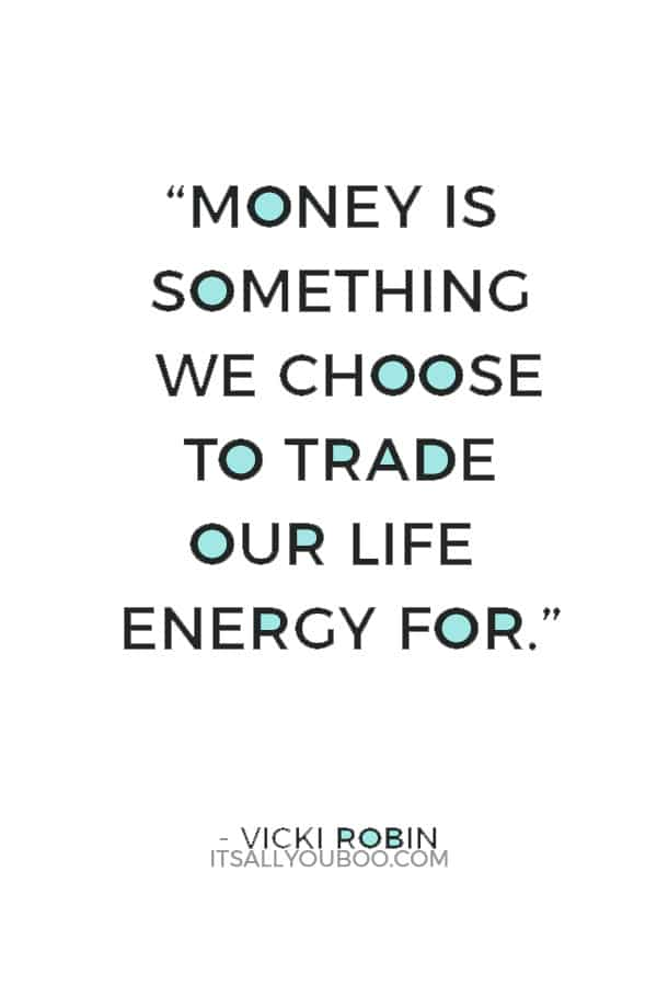 """Money is something we choose to trade our life energy for."" ― Vicki Robin"