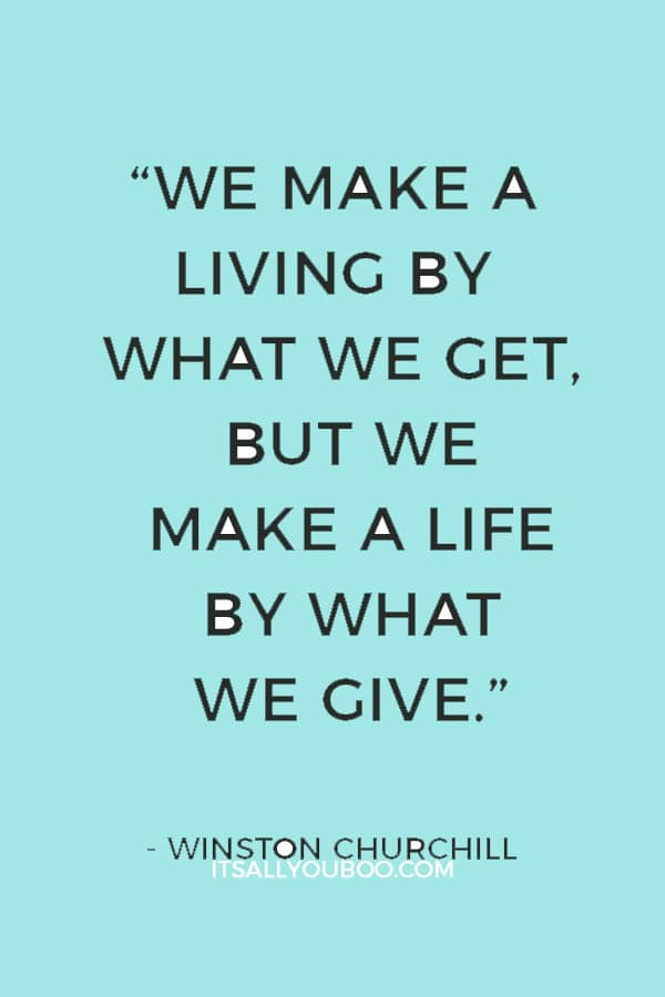 """We make a living by what we get, but we make a life by what we give."" — Winston Churchill"