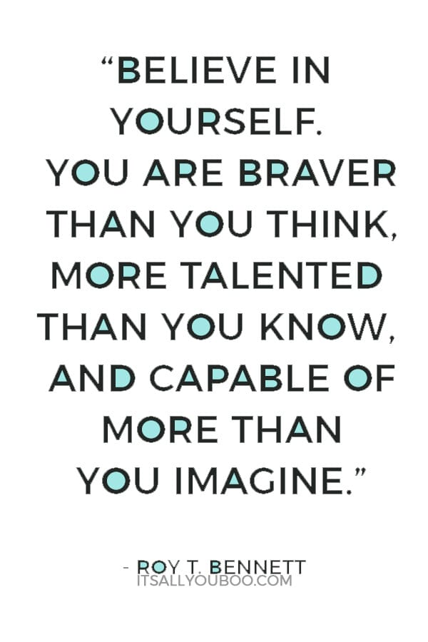 """Believe in yourself. You are braver than you think, more talented than you know, and capable of more than you imagine."" ― Roy T. Bennett,"