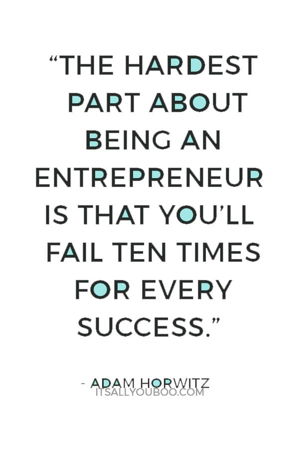 """The hardest part about being an entrepreneur is that you'll fail ten times for every success."" — Adam Horwitz"