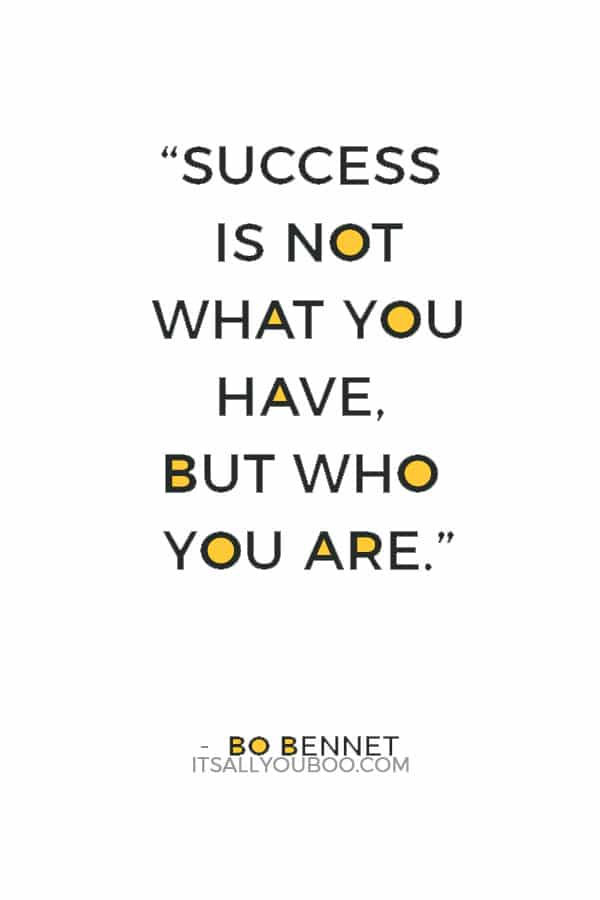 """Success is not what you have, but who you are."" — Bo Bennet"