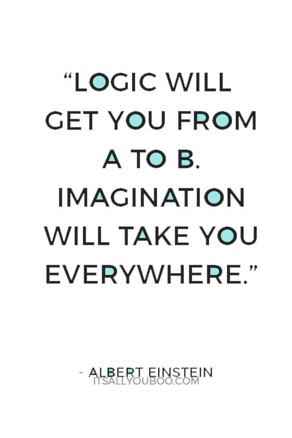 """""""Logic will get you from A to B. Imagination will take you everywhere."""" — Albert Einstein"""