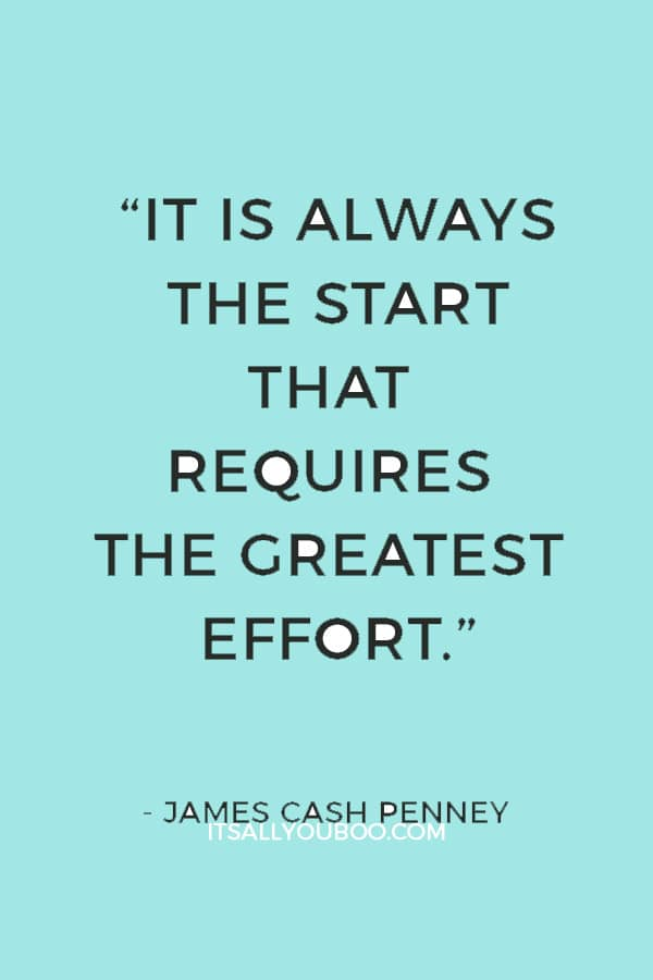 """""""It is always the start that requires the greatest effort."""" — James Cash Penney"""