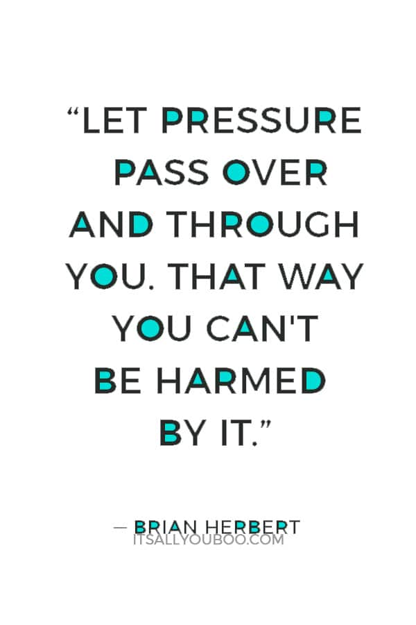"""""""Let pressure pass over and through you. That way you can't be harmed by it."""" — Brian Herbert"""