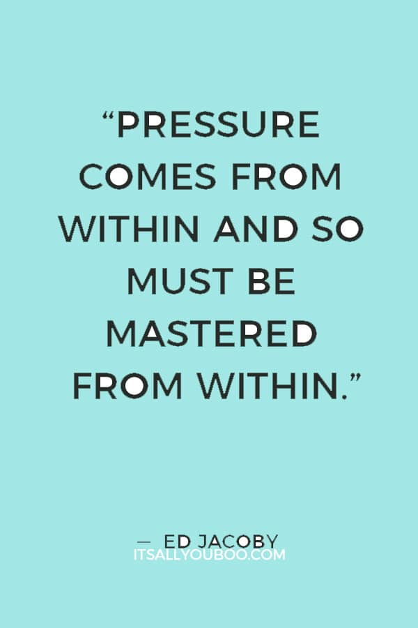 """""""Pressure comes from within and so must be mastered from within."""" — Ed Jacoby"""
